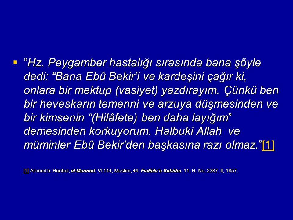 Hz. Peygamber hastalığı sırasında bana şöyle dedi: Bana Ebû Bekir'i ve kardeşini çağır ki, onlara bir mektup (vasiyet) yazdırayım. Çünkü ben bir heveskarın temenni ve arzuya düşmesinden ve bir kimsenin (Hilâfete) ben daha layığım demesinden korkuyorum. Halbuki Allah ve müminler Ebû Bekir'den başkasına razı olmaz. [1]